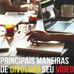 PRINCIPAIS MANEIRAS DE DIVULGAR SEU VÍDEO