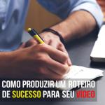 6 Passos para produzir um roteiro de sucesso