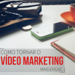 Como tornar o Vídeo Marketing mais eficaz