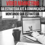 Vídeo Marketing da Estratégia até a Comunicação – Montando sua estratégia