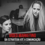 Vídeo Marketing da Estratégia até a Comunicação – Comunicando